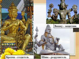 Брахма - создатель Шива - разрушитель Вишну - защитник