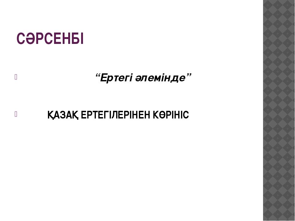 """СӘРСЕНБІ """"Ертегі әлемінде"""" ҚАЗАҚ ЕРТЕГІЛЕРІНЕН КӨРІНІС"""
