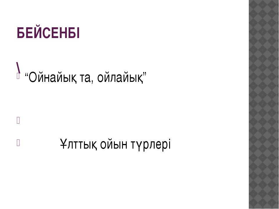 """БЕЙСЕНБІ \ """"Ойнайық та, ойлайық"""" Ұлттық ойын түрлері"""