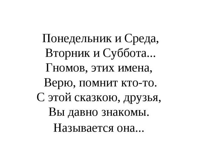 Понедельник и Среда, Вторник и Суббота... Гномов, этих имена, Верю, помнит кт...
