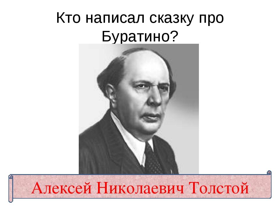 Кто написал сказку про Буратино? Алексей Николаевич Толстой