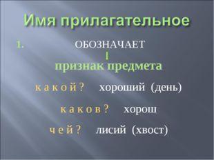 1. ОБОЗНАЧАЕТ признак предмета к а к о й ? хороший (день) к а к о в ? хорош ч