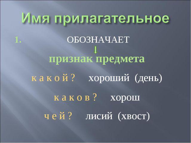1. ОБОЗНАЧАЕТ признак предмета к а к о й ? хороший (день) к а к о в ? хорош ч...
