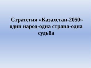 Стратегия «Казахстан-2050» один народ-одна страна-одна судьба