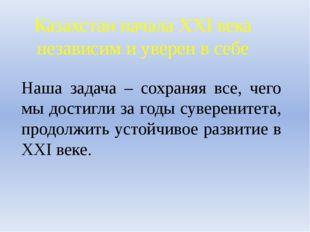 Казахстан начала XXI века независим и уверен в себе Наша задача – сохраняя вс