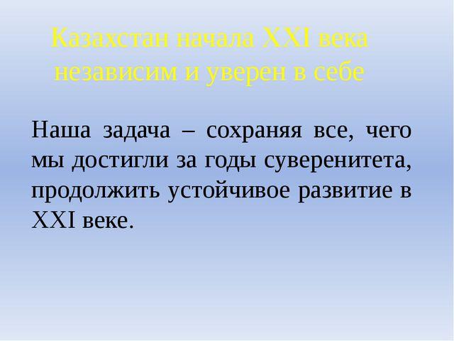 Казахстан начала XXI века независим и уверен в себе Наша задача – сохраняя вс...