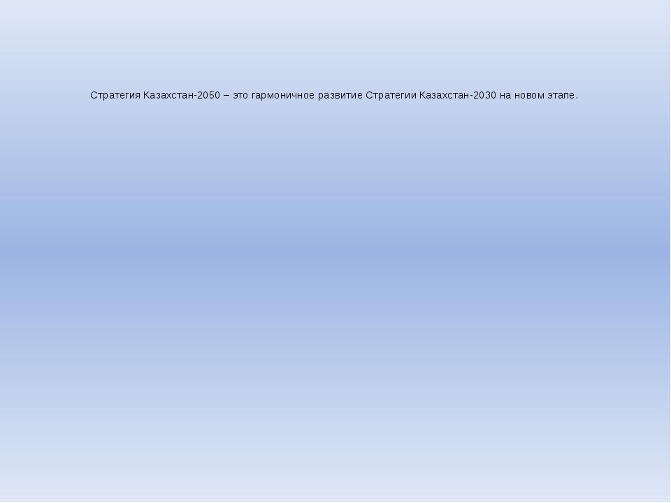 Стратегия Казахстан-2050 – это гармоничное развитие Стратегии Казахстан-2030...