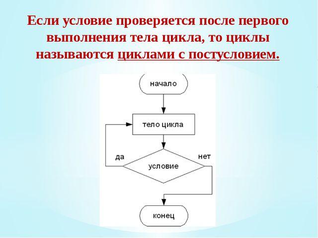 Если условие проверяется после первого выполнения тела цикла, то циклы называ...
