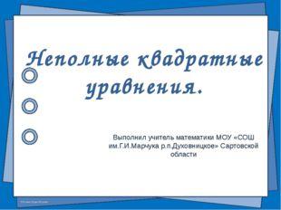 Выполнил учитель математики МОУ «СОШ им.Г.И.Марчука р.п.Духовницкое» Сартовск