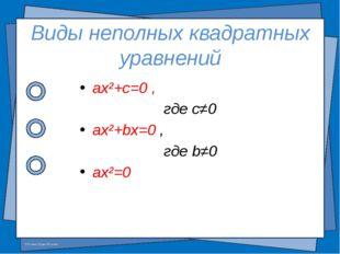 Виды неполных квадратных уравнений ax²+c=0 , где c≠0 ax²+bx=0 , где b≠0 ax²=0