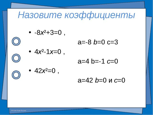 Назовите коэффициенты -8x²+3=0 , a=-8 b=0 c=3 4x²-1x=0 , a=4 b=-1 c=0 42x²=0...