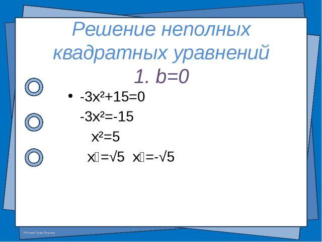 Решение неполных квадратных уравнений 1. b=0 -3x²+15=0 -3x²=-15 x²=5 x₁=√5 x₂...