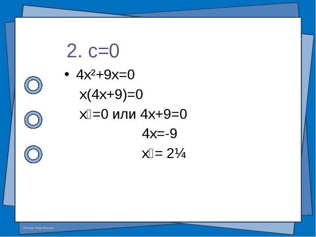 4x²+9x=0 x(4x+9)=0 x₁=0 или 4x+9=0 4x=-9 x₂= 2¼ 2. c=0 © Фокина Лидия Петровна