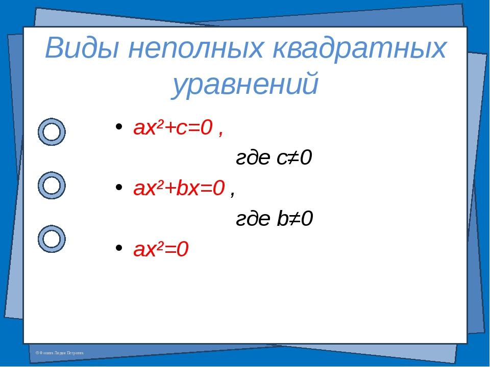 Виды неполных квадратных уравнений ax²+c=0 , где c≠0 ax²+bx=0 , где b≠0 ax²=0...