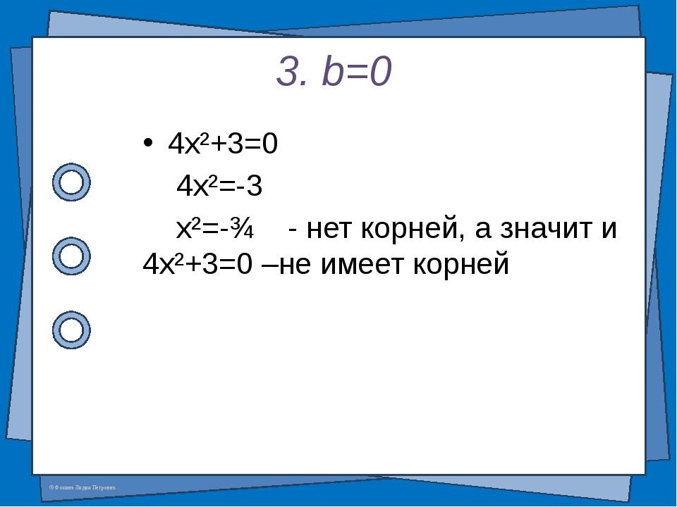 3. b=0 4x²+3=0 4x²=-3 x²=-¾ - нет корней, а значит и 4x²+3=0 –не имеет корней...