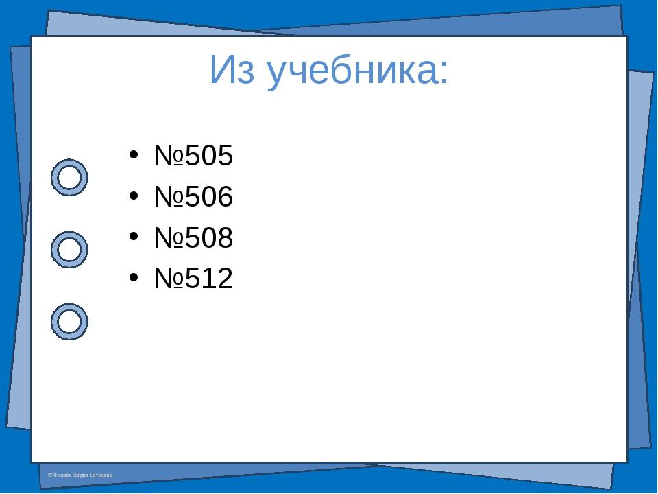 Из учебника: №505 №506 №508 №512 © Фокина Лидия Петровна