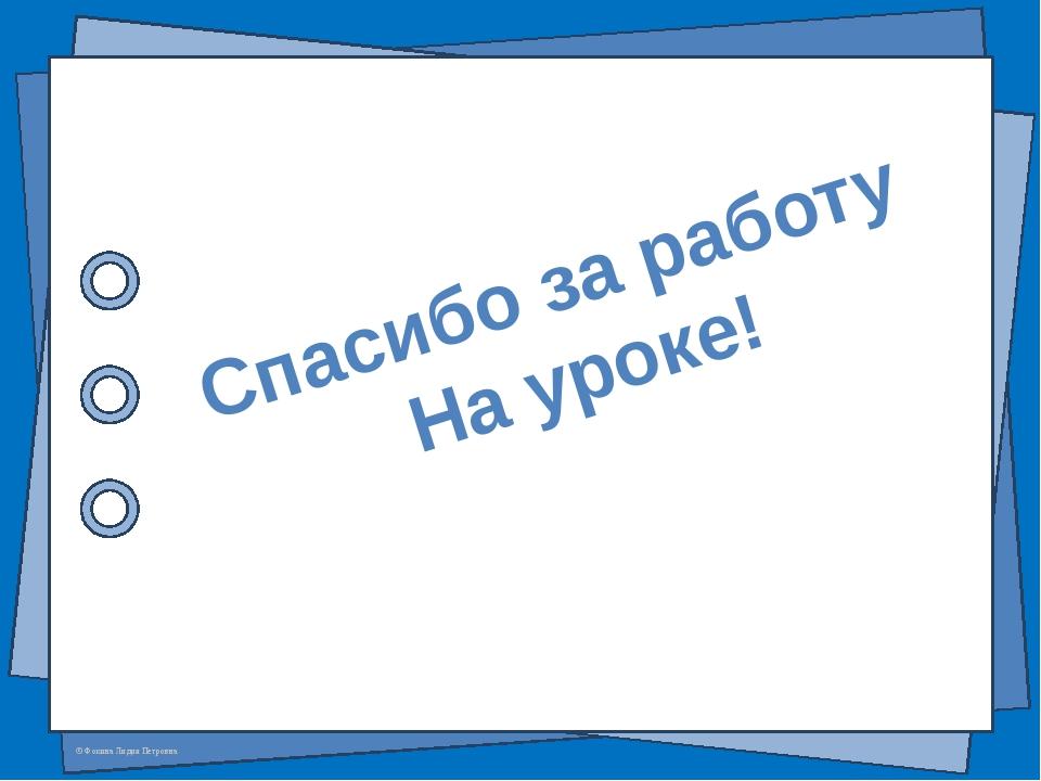 Спасибо за работу На уроке! © Фокина Лидия Петровна