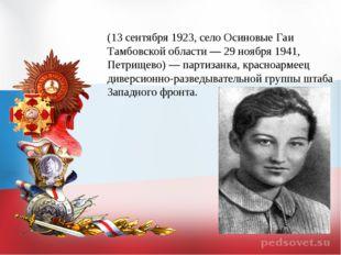 Зо́я Анато́льевна Космодемья́нская (13 сентября 1923, село Осиновые Гаи Тамбо