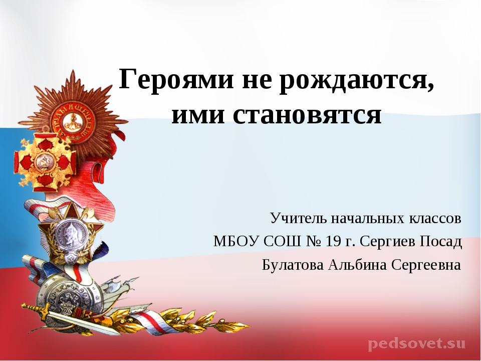 Героями не рождаются, ими становятся Учитель начальных классов МБОУ СОШ № 19...