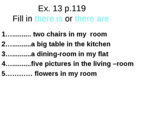 Ex. 13 p.119 Fill in there is or there are 1….......... two chairs in my room
