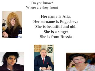 Her name is Alla. Her surname is Pugacheva She is beautiful and old. She is a