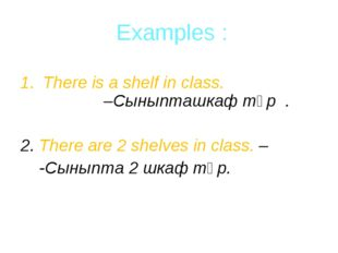Examples : There is a shelf in class. –Сыныпташкаф тұр . 2. There are 2 shel