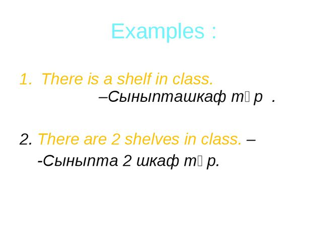 Examples : There is a shelf in class. –Сыныпташкаф тұр . 2. There are 2 shel...
