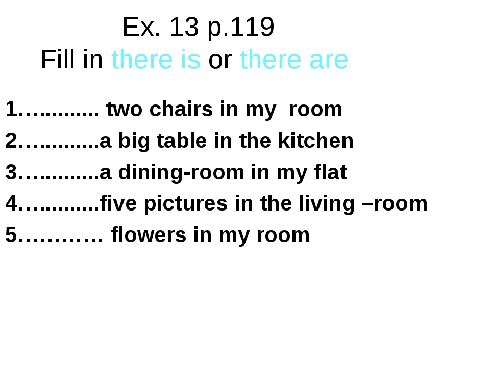Ex. 13 p.119 Fill in there is or there are 1….......... two chairs in my room...