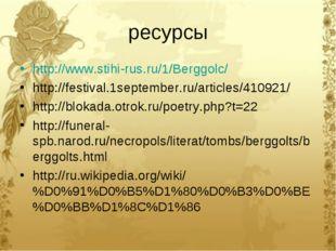 ресурсы http://www.stihi-rus.ru/1/Berggolc/ http://festival.1september.ru/art