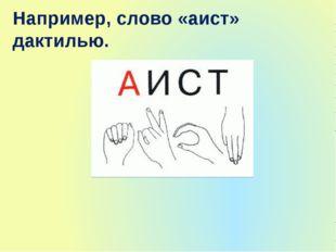 Например, слово «аист» дактилью.