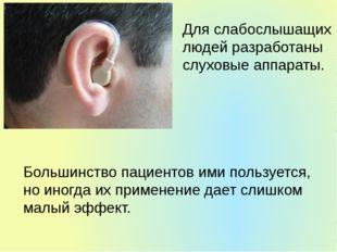 Для слабослышащих людей разработаны слуховые аппараты. Большинство пациентов