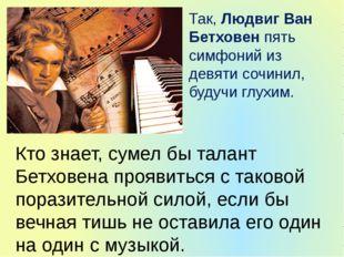 Так, Людвиг Ван Бетховен пять симфоний из девяти сочинил, будучи глухим. Кто