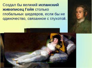 Создал бы великий испанский живописец Гойя столько глобальных шедевров, если