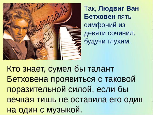 Так, Людвиг Ван Бетховен пять симфоний из девяти сочинил, будучи глухим. Кто...
