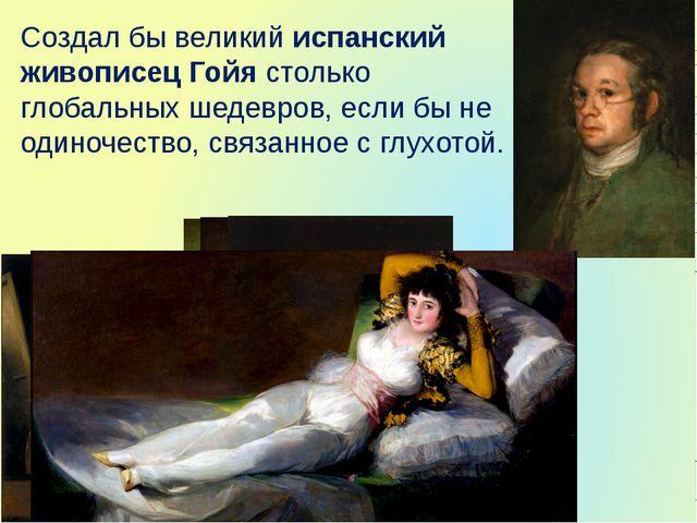 Создал бы великий испанский живописец Гойя столько глобальных шедевров, если...