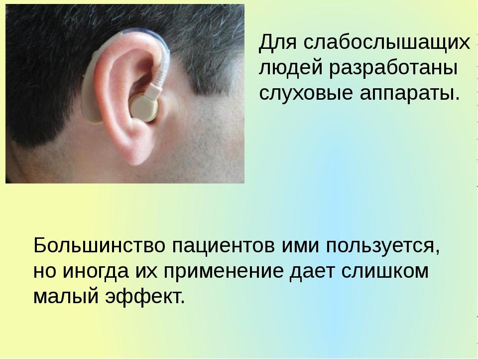 Для слабослышащих людей разработаны слуховые аппараты. Большинство пациентов...