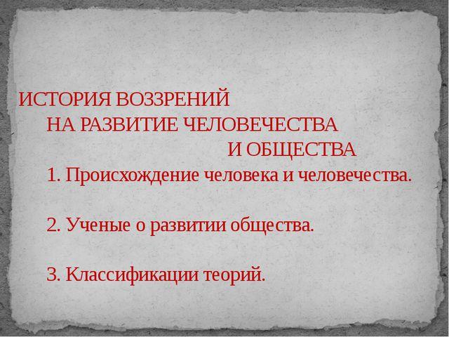 ИСТОРИЯ ВОЗЗРЕНИЙ НА РАЗВИТИЕ ЧЕЛОВЕЧЕСТВА И ОБЩЕСТВА 1. Происхождение челов...
