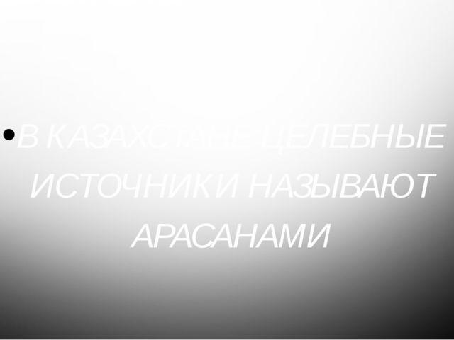 8 В КАЗАХСТАНЕ ЦЕЛЕБНЫЕ ИСТОЧНИКИ НАЗЫВАЮТ АРАСАНАМИ