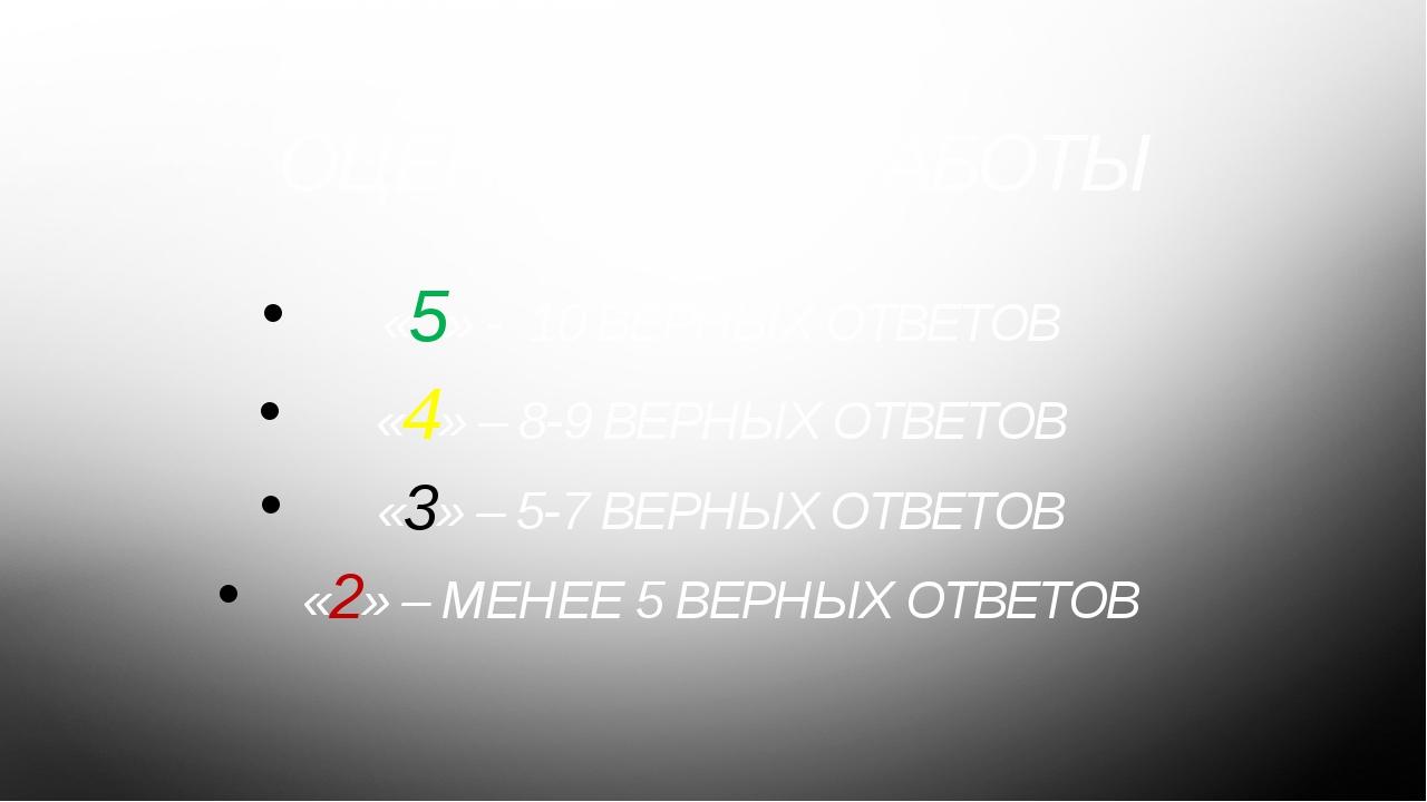 ОЦЕНИВАНИЕ РАБОТЫ «5» - 10 ВЕРНЫХ ОТВЕТОВ «4» – 8-9 ВЕРНЫХ ОТВЕТОВ «3» – 5-7...