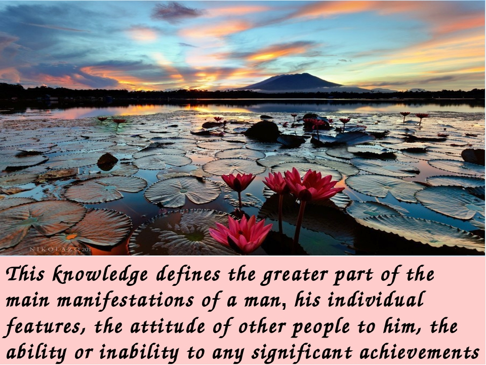 This knowledge defines the greater part of the main manifestations of a man,...
