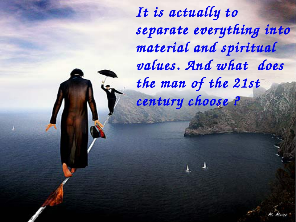 It is actually to separate everything into material and spiritual values. And...
