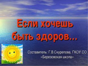 Если хочешь быть здоров… Составитель: Г.В.Скурепова, ГКОУ СО «Березовская шко