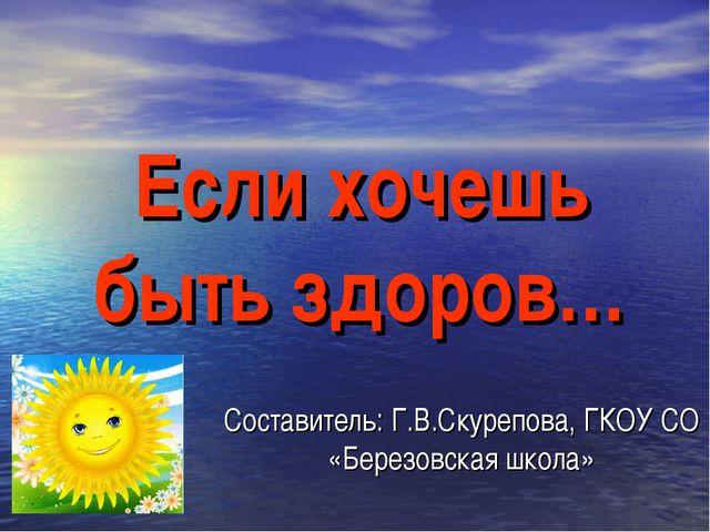 Если хочешь быть здоров… Составитель: Г.В.Скурепова, ГКОУ СО «Березовская шко...