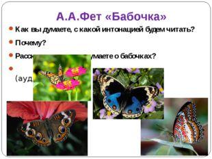 А.А.Фет «Бабочка» Как вы думаете, с какой интонацией будем читать? Почему? Ра