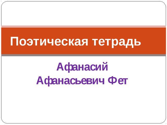 Афанасий Афанасьевич Фет Поэтическая тетрадь