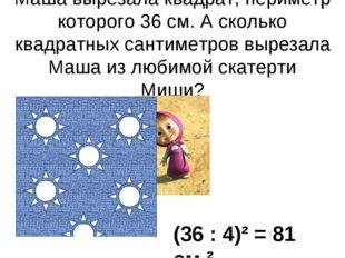 Маша вырезала квадрат, периметр которого 36 см. А сколько квадратных сантимет