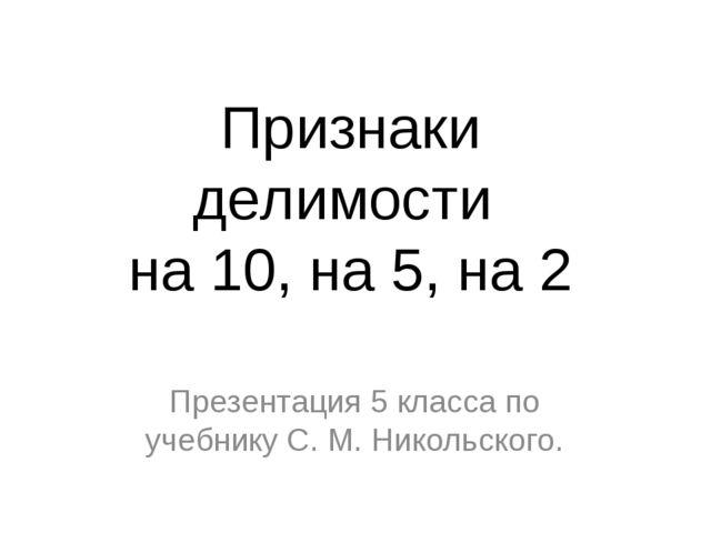 Признаки делимости на 10, на 5, на 2 Презентация 5 класса по учебнику С. М. Н...
