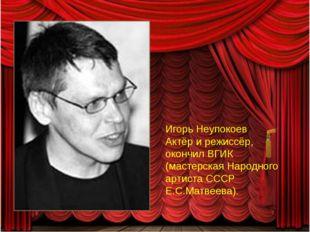 Игорь Неупокоев Актёр и режиссёр, окончил ВГИК (мастерская Народного артиста