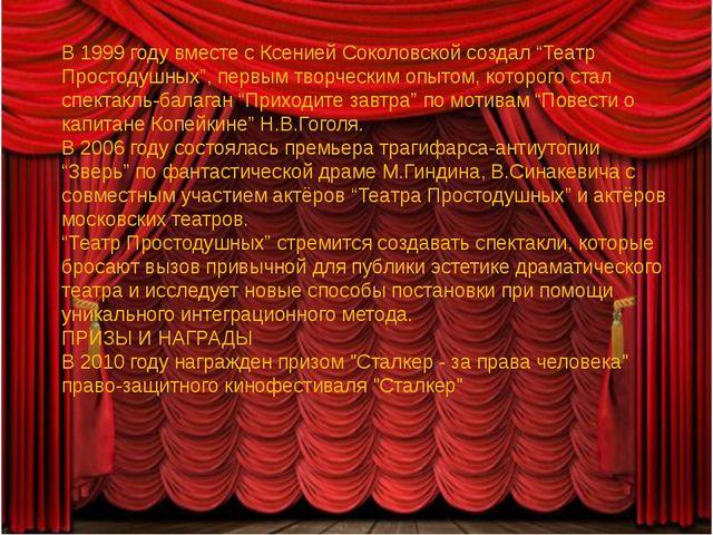 """В 1999 году вместе с Ксенией Соколовской создал """"Театр Простодушных"""", первым..."""
