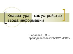 Клавиатура – как устройство ввода информации Шараева Н. В. – преподаватель ОГ